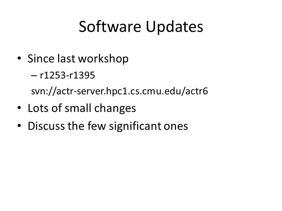 Software Updates Since last workshop – r1253-r1395 svn://actr-server.hpc1.cs.cmu.edu/actr6 Lots of small changes Discuss the few significant ones