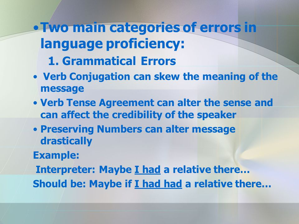 Two main categories of errors in language proficiency: 1. Grammatical Errors Verb Conjugation can skew the meaning of the message Verb Tense Agreement