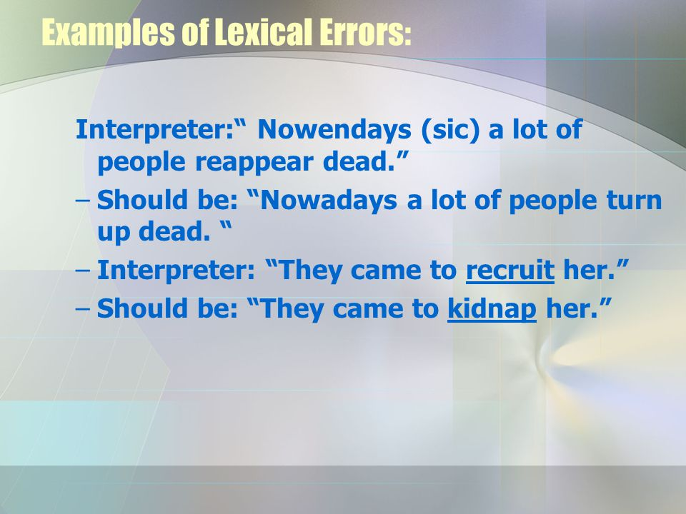 Examples of Lexical Errors: Interpreter: Nowendays (sic) a lot of people reappear dead. –Should be: Nowadays a lot of people turn up dead.