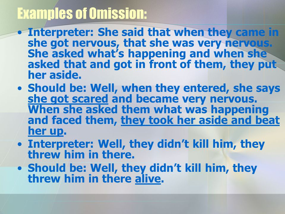 Examples of Omission: Interpreter: She said that when they came in she got nervous, that she was very nervous. She asked what's happening and when she
