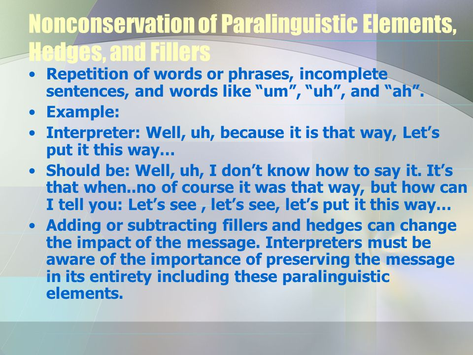 Nonconservation of Paralinguistic Elements, Hedges, and Fillers Repetition of words or phrases, incomplete sentences, and words like um , uh , and ah .