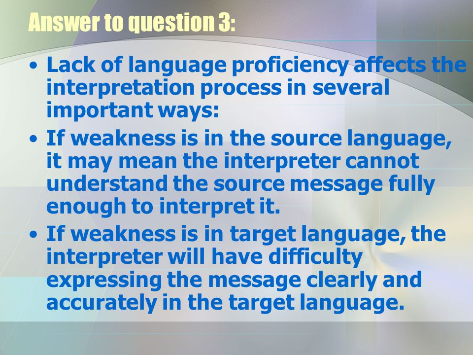 Answer to question 3: Lack of language proficiency affects the interpretation process in several important ways: If weakness is in the source language, it may mean the interpreter cannot understand the source message fully enough to interpret it.