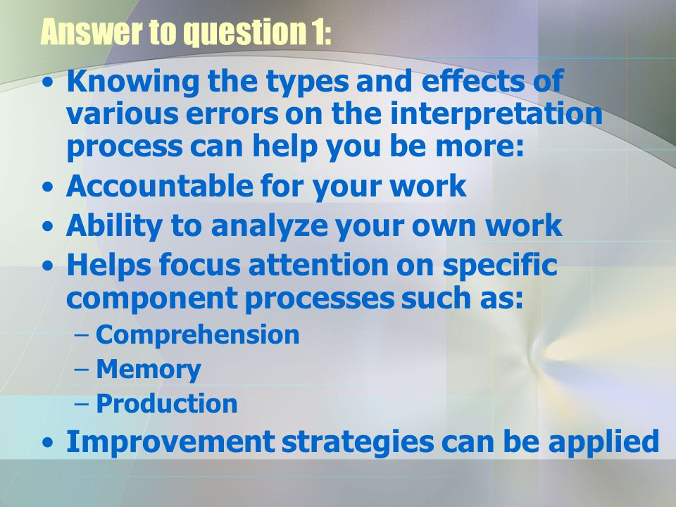 Answer to question 1: Knowing the types and effects of various errors on the interpretation process can help you be more: Accountable for your work Ab