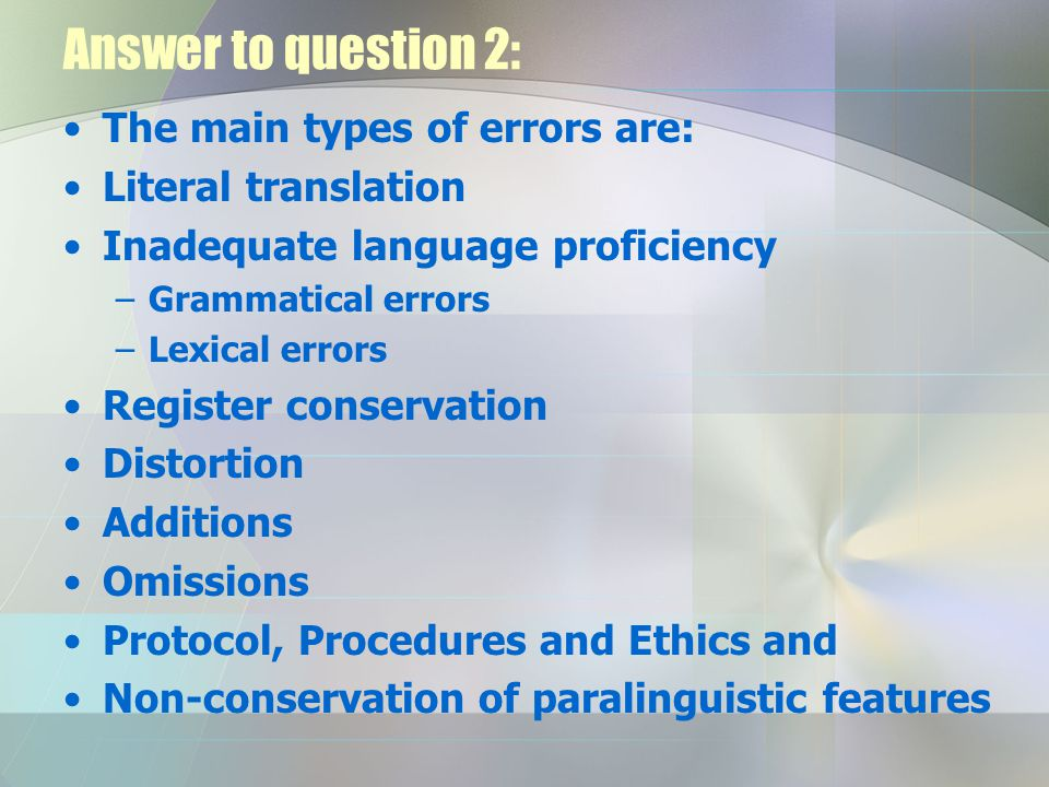 Answer to question 2: The main types of errors are: Literal translation Inadequate language proficiency –Grammatical errors –Lexical errors Register conservation Distortion Additions Omissions Protocol, Procedures and Ethics and Non-conservation of paralinguistic features