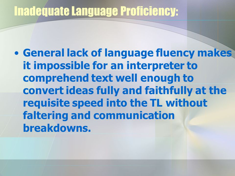 Inadequate Language Proficiency: General lack of language fluency makes it impossible for an interpreter to comprehend text well enough to convert ideas fully and faithfully at the requisite speed into the TL without faltering and communication breakdowns.