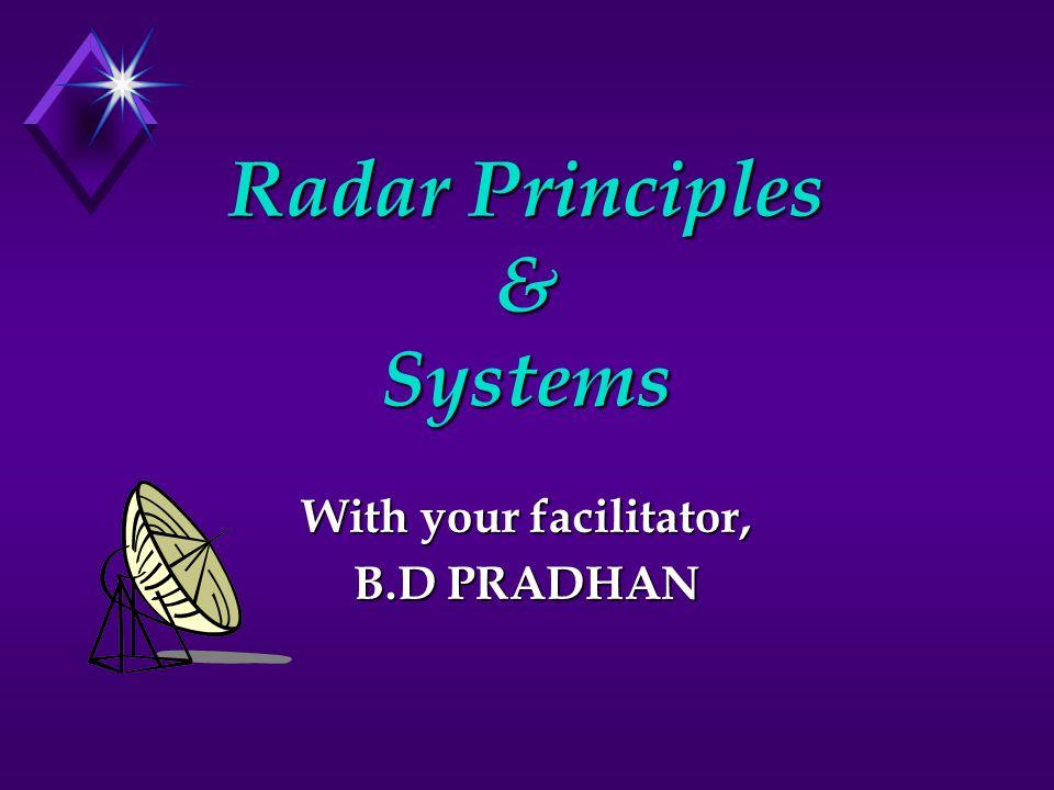 Radar Principles & Systems With your facilitator, B.D PRADHAN