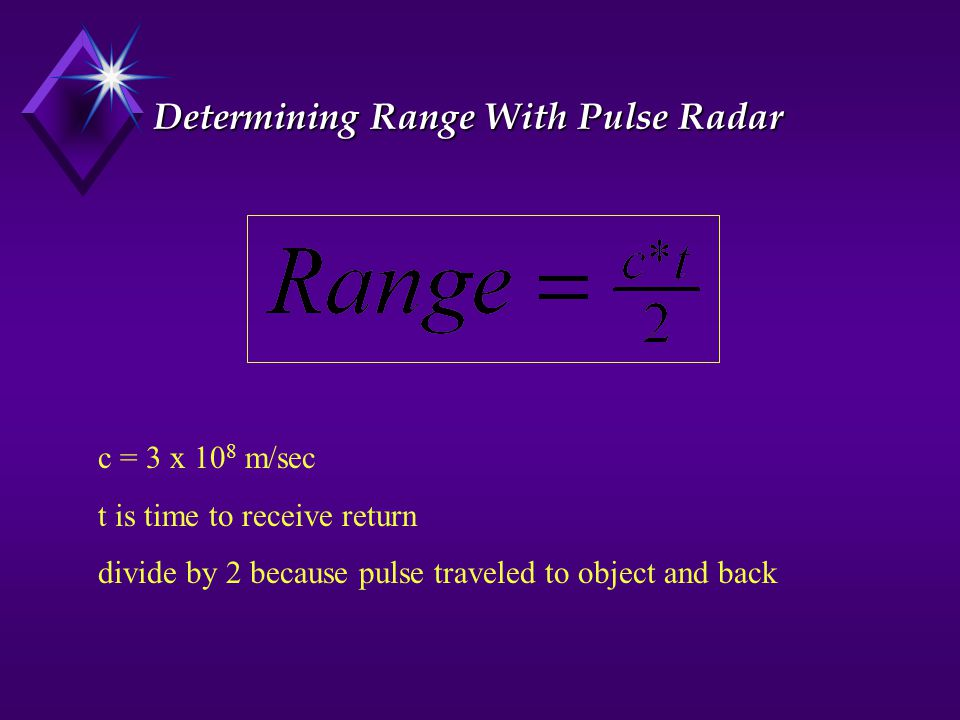 Determining Range With Pulse Radar c = 3 x 10 8 m/sec t is time to receive return divide by 2 because pulse traveled to object and back
