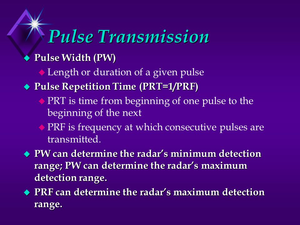 Pulse Transmission u Pulse Width (PW) u Length or duration of a given pulse u Pulse Repetition Time (PRT=1/PRF) u PRT is time from beginning of one pulse to the beginning of the next u PRF is frequency at which consecutive pulses are transmitted.