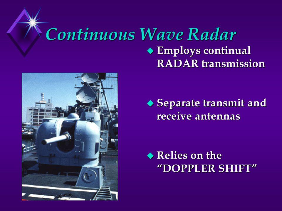 Continuous Wave Radar u Employs continual RADAR transmission u Separate transmit and receive antennas u Relies on the DOPPLER SHIFT