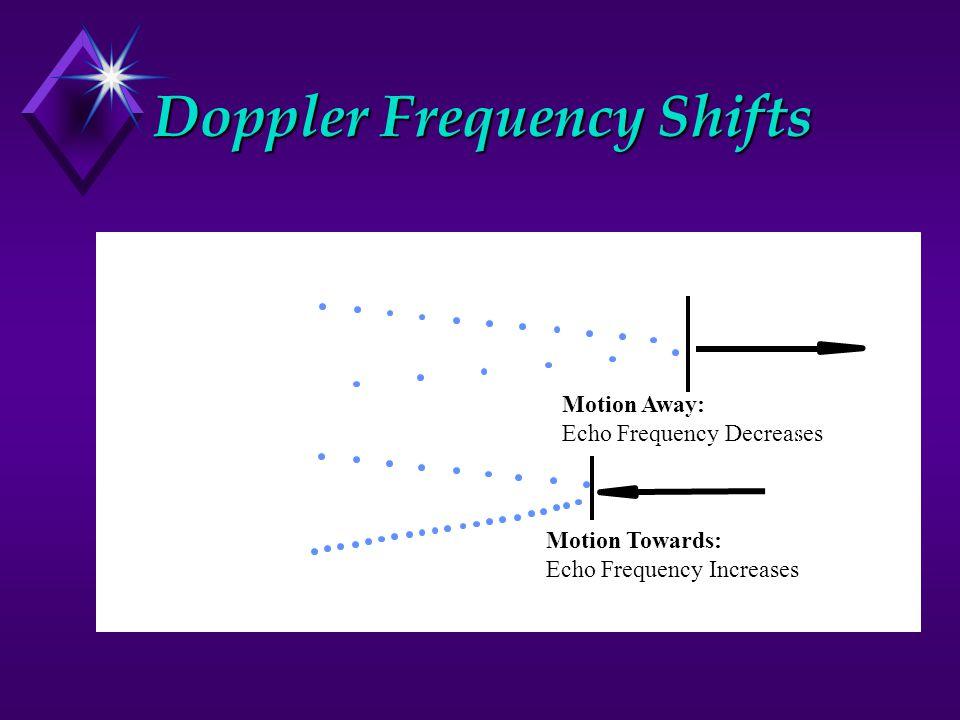Doppler Frequency Shifts Motion Away: Echo Frequency Decreases Motion Towards: Echo Frequency Increases