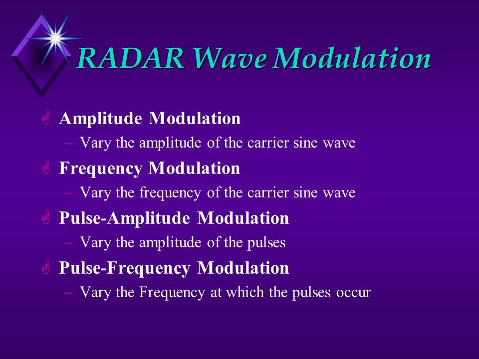 RADAR Wave Modulation G GAmplitude Modulation –Vary the amplitude of the carrier sine wave G GFrequency Modulation –Vary the frequency of the carrier sine wave G GPulse-Amplitude Modulation –Vary the amplitude of the pulses G GPulse-Frequency Modulation –Vary the Frequency at which the pulses occur