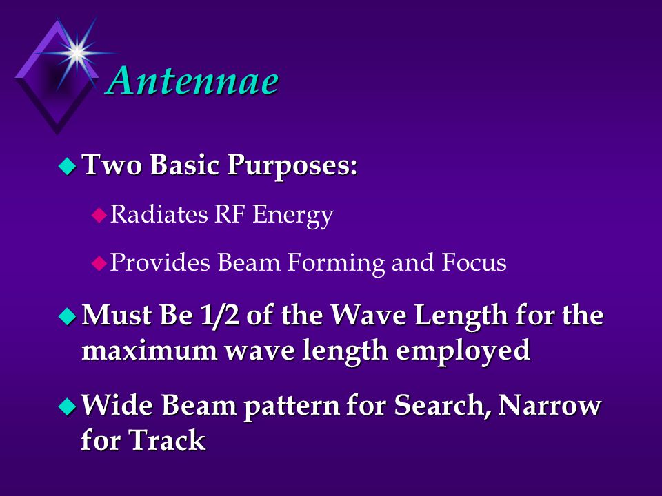 Antennae u Two Basic Purposes: u Radiates RF Energy u Provides Beam Forming and Focus u Must Be 1/2 of the Wave Length for the maximum wave length employed u Wide Beam pattern for Search, Narrow for Track