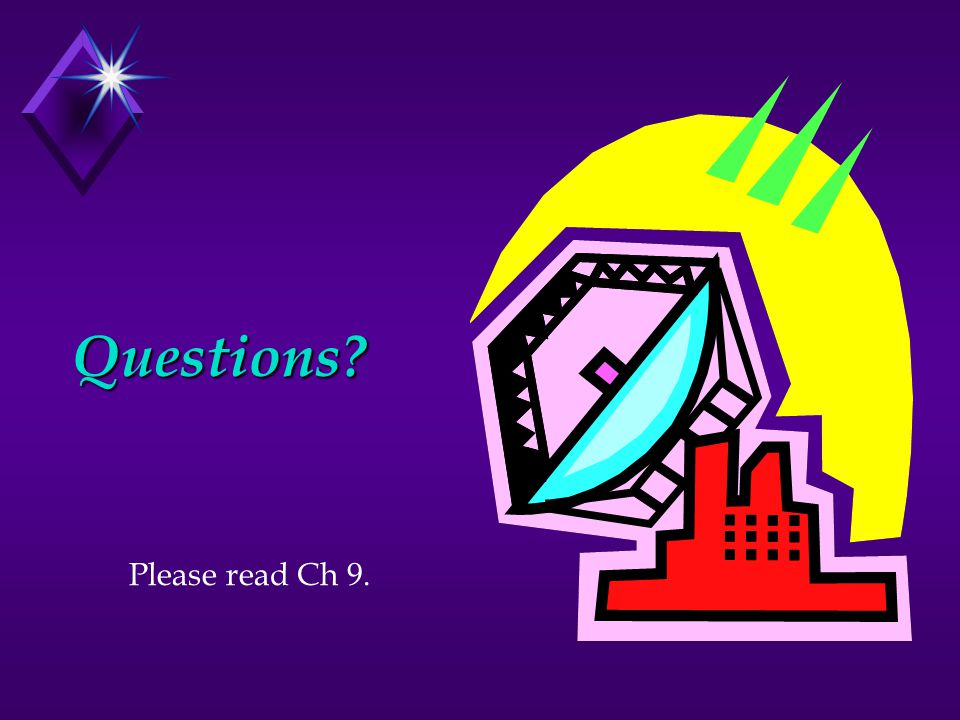 Questions? Please read Ch 9.