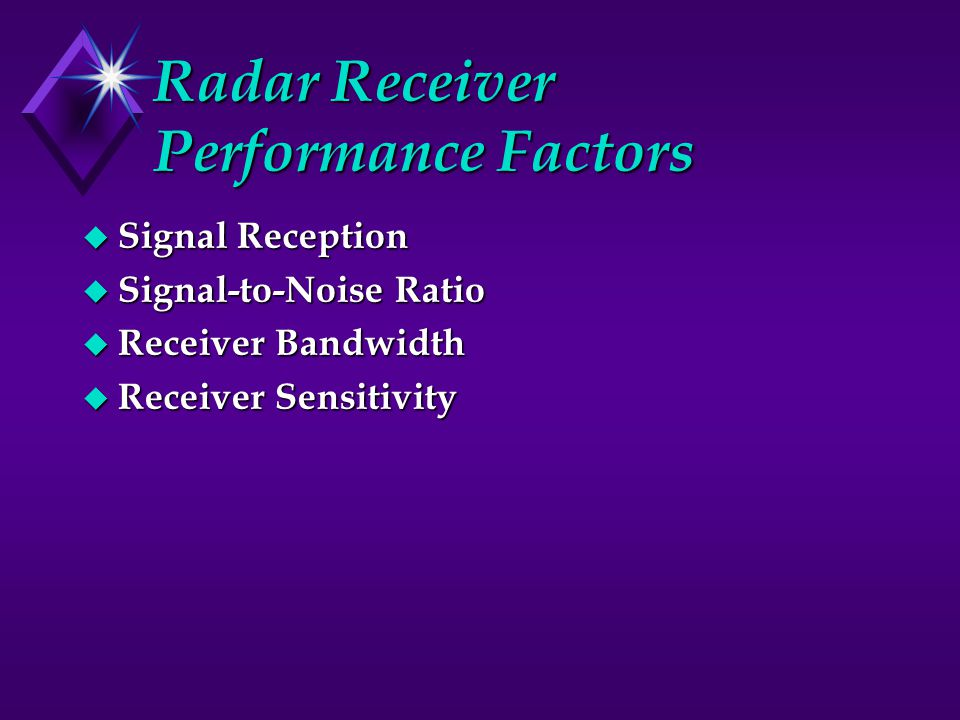 Radar Receiver Performance Factors u Signal Reception u Signal-to-Noise Ratio u Receiver Bandwidth u Receiver Sensitivity