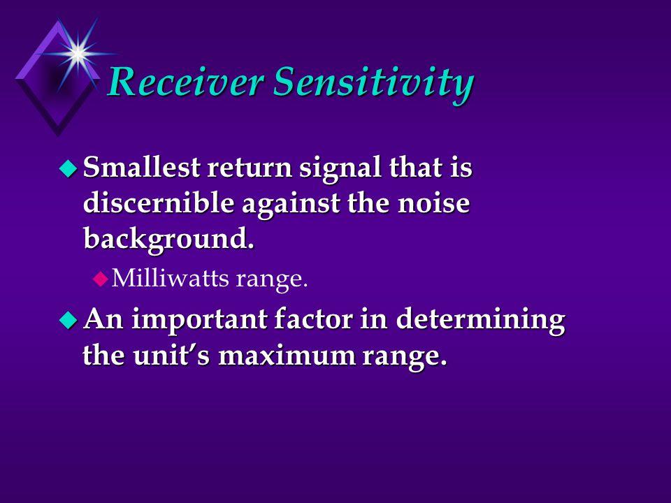 Receiver Sensitivity u Smallest return signal that is discernible against the noise background.