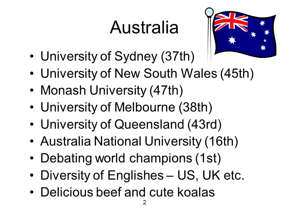 2 Australia University of Sydney (37th) University of New South Wales (45th) Monash University (47th) University of Melbourne (38th) University of Queensland (43rd) Australia National University (16th) Debating world champions (1st) Diversity of Englishes – US, UK etc.