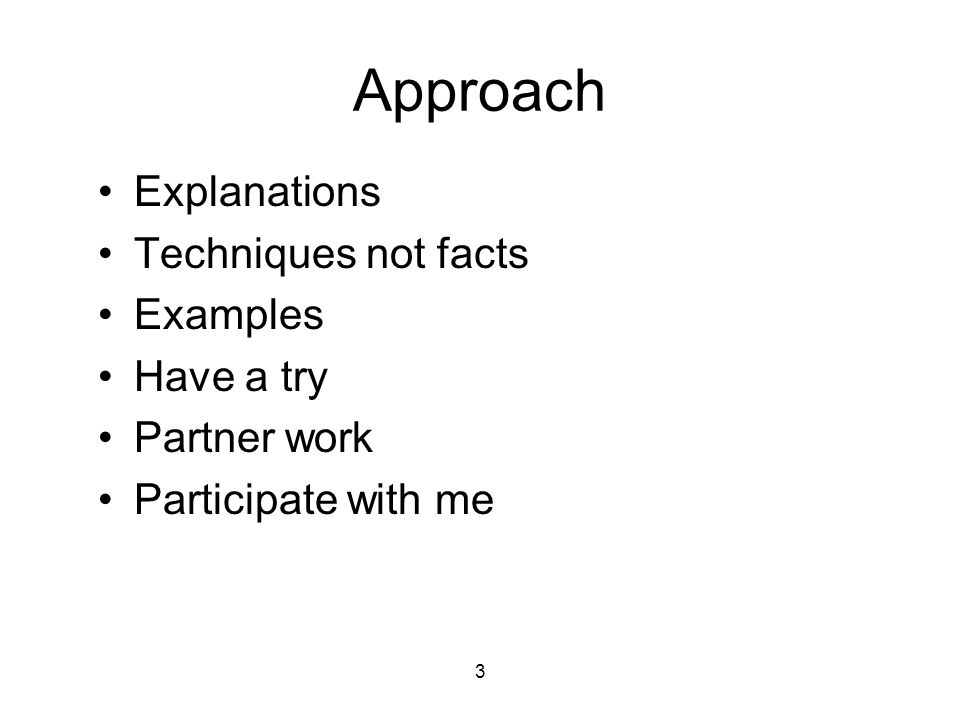3 Approach Explanations Techniques not facts Examples Have a try Partner work Participate with me
