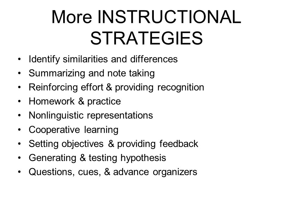 More INSTRUCTIONAL STRATEGIES Identify similarities and differences Summarizing and note taking Reinforcing effort & providing recognition Homework & practice Nonlinguistic representations Cooperative learning Setting objectives & providing feedback Generating & testing hypothesis Questions, cues, & advance organizers