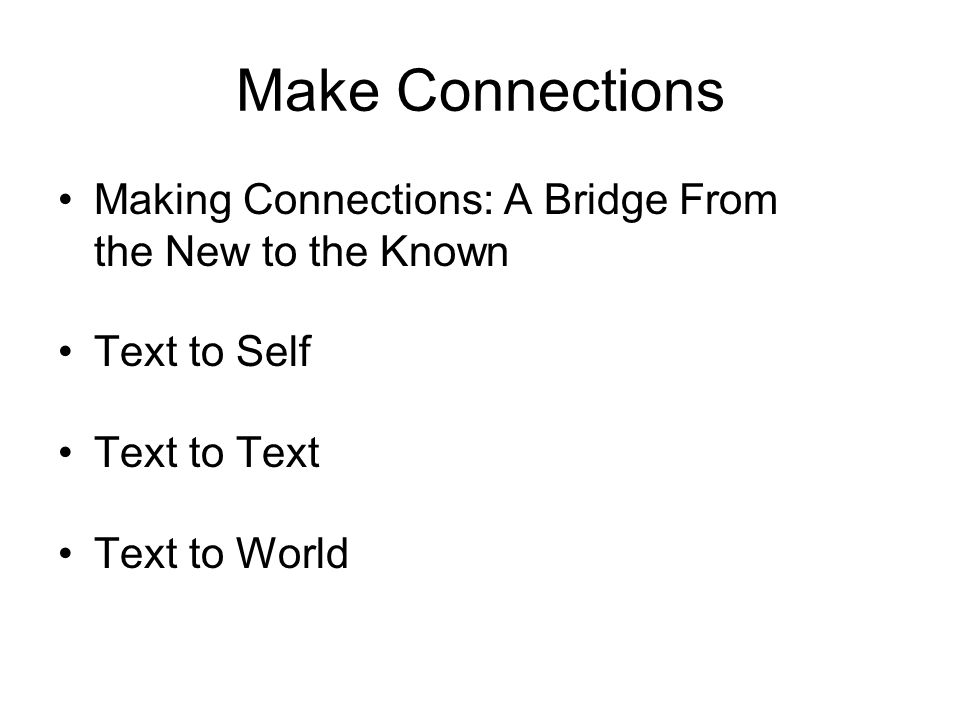 Make Connections Making Connections: A Bridge From the New to the Known Text to Self Text to Text Text to World