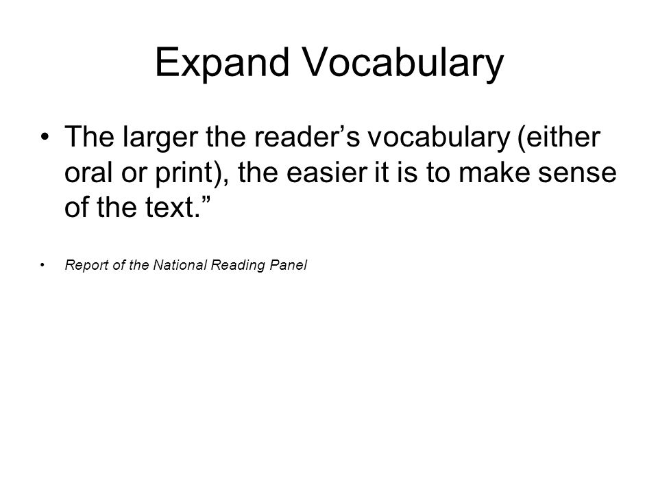 Expand Vocabulary The larger the reader's vocabulary (either oral or print), the easier it is to make sense of the text. Report of the National Reading Panel