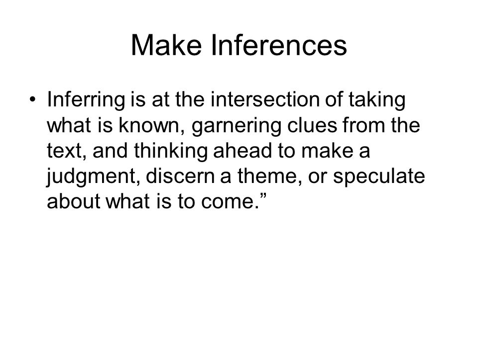 Make Inferences Inferring is at the intersection of taking what is known, garnering clues from the text, and thinking ahead to make a judgment, discern a theme, or speculate about what is to come.
