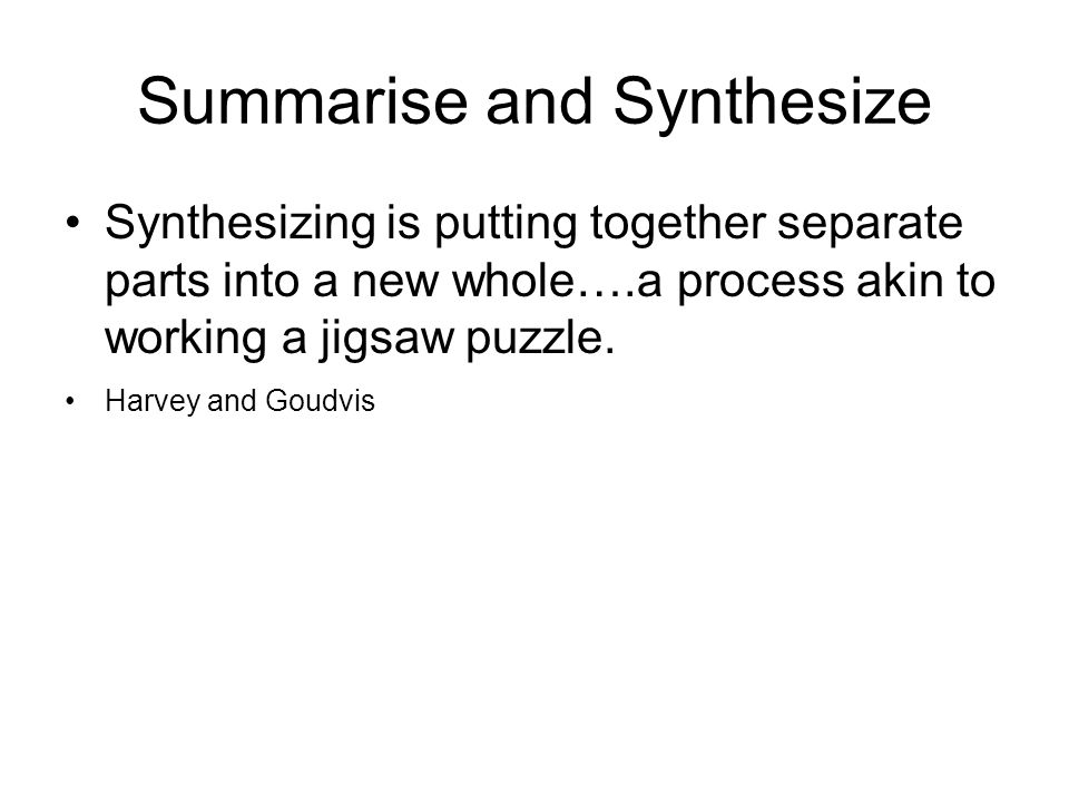 Summarise and Synthesize Synthesizing is putting together separate parts into a new whole….a process akin to working a jigsaw puzzle.