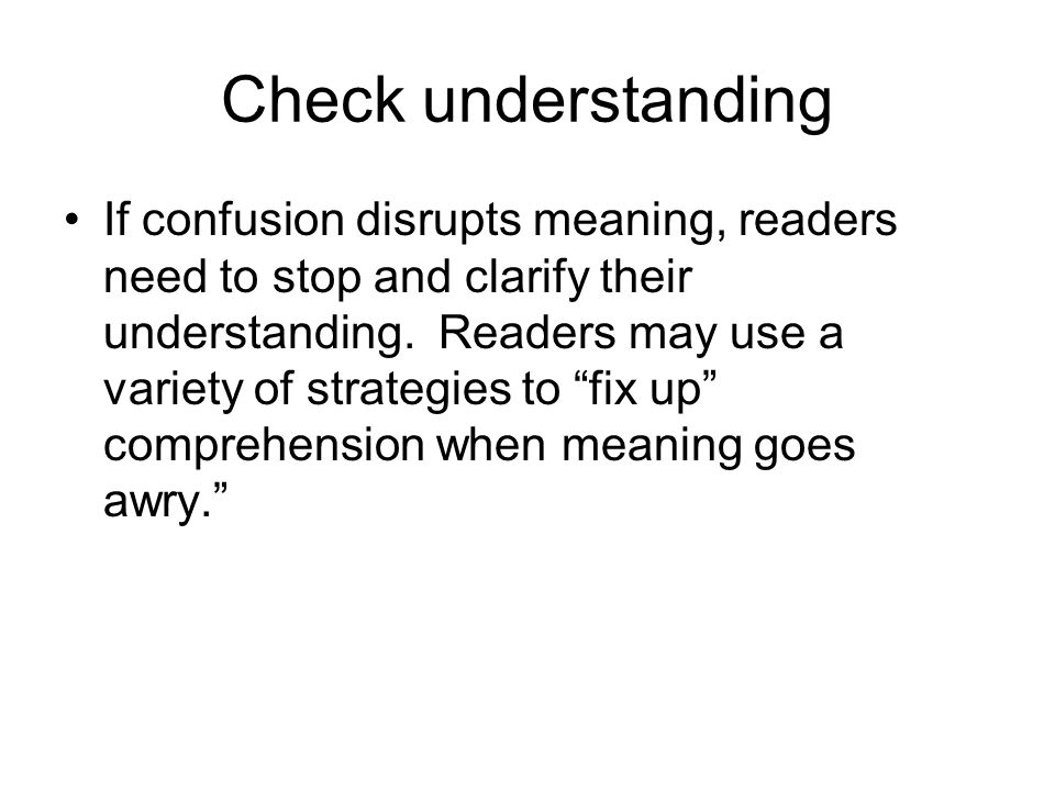 Check understanding If confusion disrupts meaning, readers need to stop and clarify their understanding.