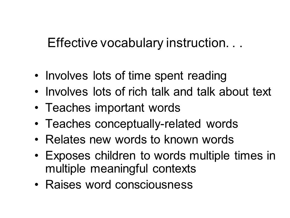 Effective vocabulary instruction... Involves lots of time spent reading Involves lots of rich talk and talk about text Teaches important words Teaches