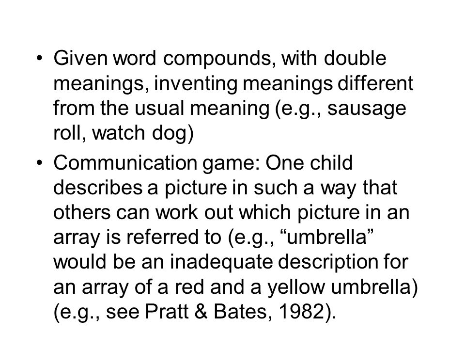Given word compounds, with double meanings, inventing meanings different from the usual meaning (e.g., sausage roll, watch dog) Communication game: One child describes a picture in such a way that others can work out which picture in an array is referred to (e.g., umbrella would be an inadequate description for an array of a red and a yellow umbrella) (e.g., see Pratt & Bates, 1982).