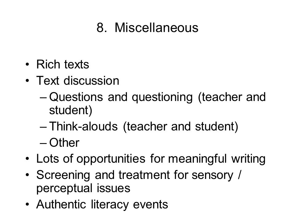 8. Miscellaneous Rich texts Text discussion –Questions and questioning (teacher and student) –Think-alouds (teacher and student) –Other Lots of opport