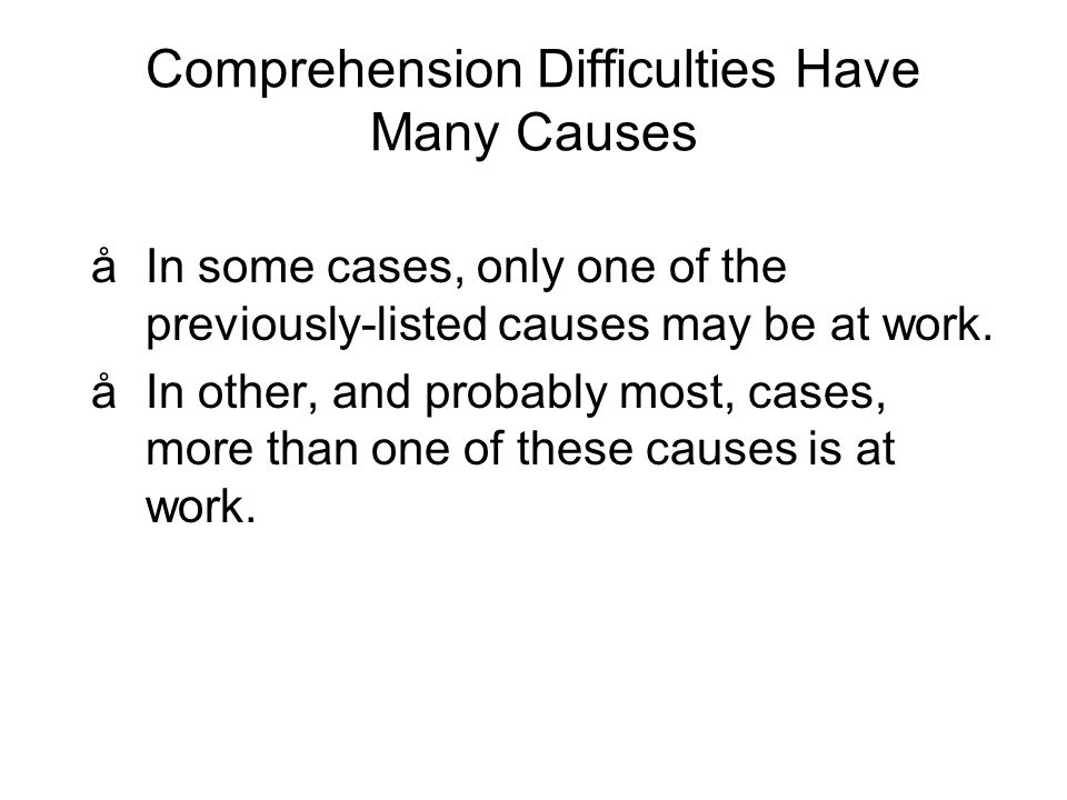 Comprehension Difficulties Have Many Causes åIn some cases, only one of the previously-listed causes may be at work.