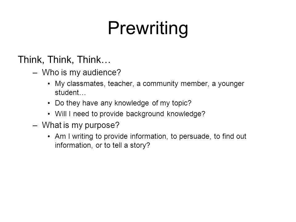 Prewriting Think, Think, Think… –Who is my audience.