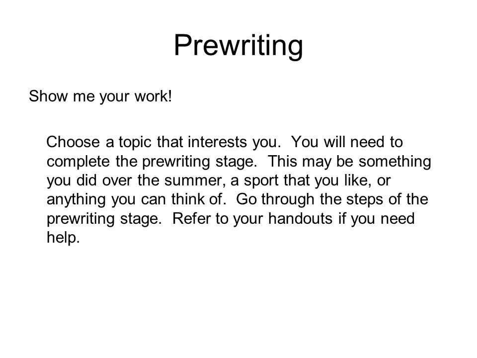 Prewriting Show me your work. Choose a topic that interests you.