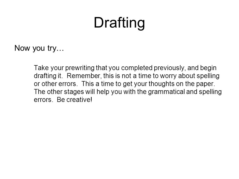 Drafting Now you try… Take your prewriting that you completed previously, and begin drafting it.