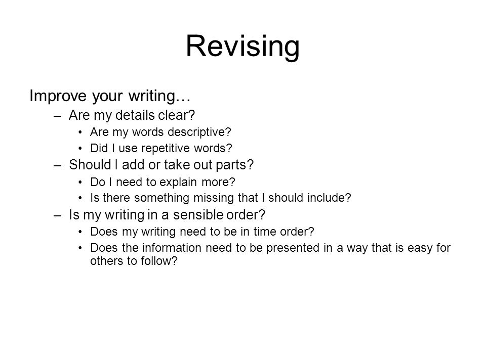 Revising Improve your writing… –Are my details clear.