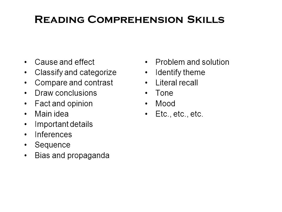 Reading Comprehension Skills Cause and effect Classify and categorize Compare and contrast Draw conclusions Fact and opinion Main idea Important details Inferences Sequence Bias and propaganda Problem and solution Identify theme Literal recall Tone Mood Etc., etc., etc.
