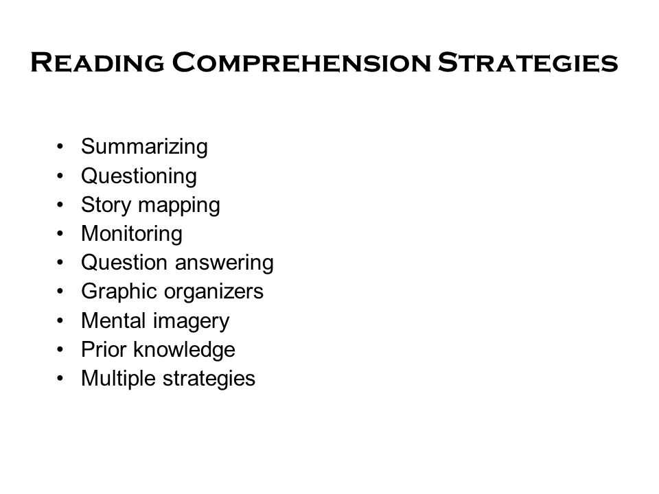 Reading Comprehension Strategies Summarizing Questioning Story mapping Monitoring Question answering Graphic organizers Mental imagery Prior knowledge Multiple strategies