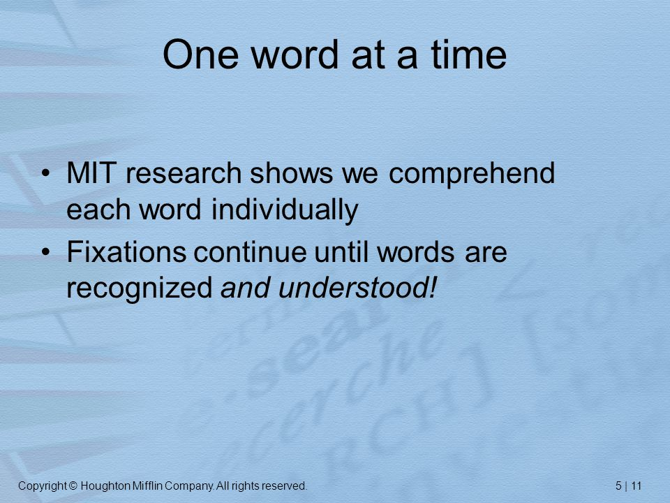 Copyright © Houghton Mifflin Company. All rights reserved.5 | 11 One word at a time MIT research shows we comprehend each word individually Fixations