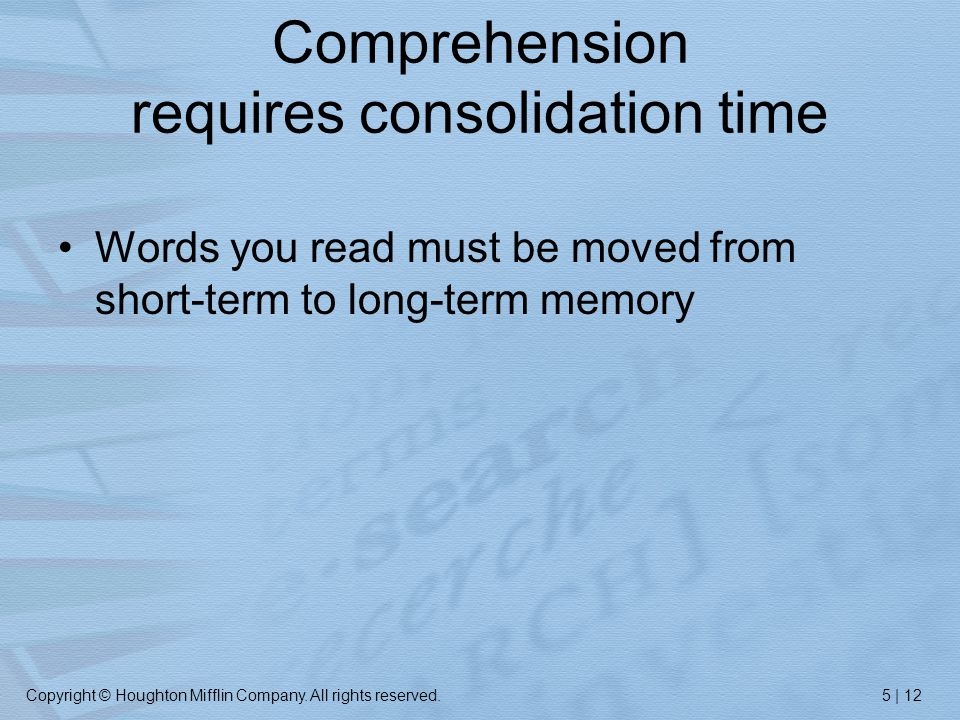 Copyright © Houghton Mifflin Company. All rights reserved.5 | 12 Comprehension requires consolidation time Words you read must be moved from short-ter