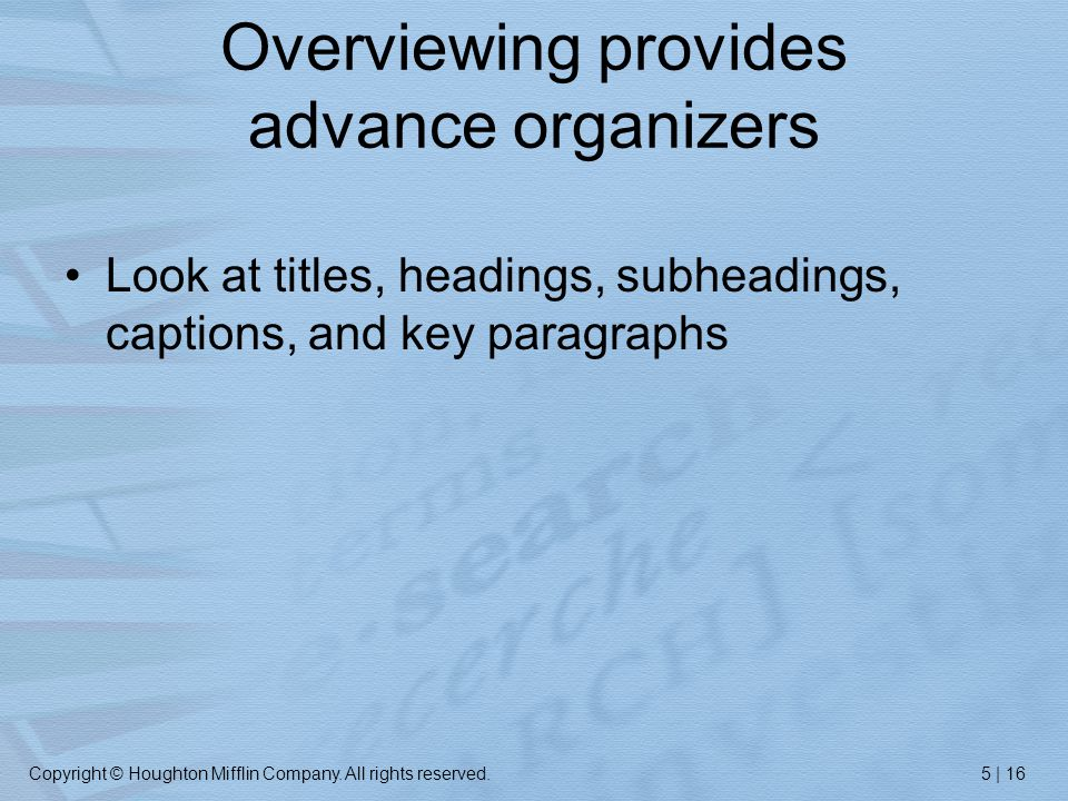 Copyright © Houghton Mifflin Company. All rights reserved.5 | 16 Overviewing provides advance organizers Look at titles, headings, subheadings, captio