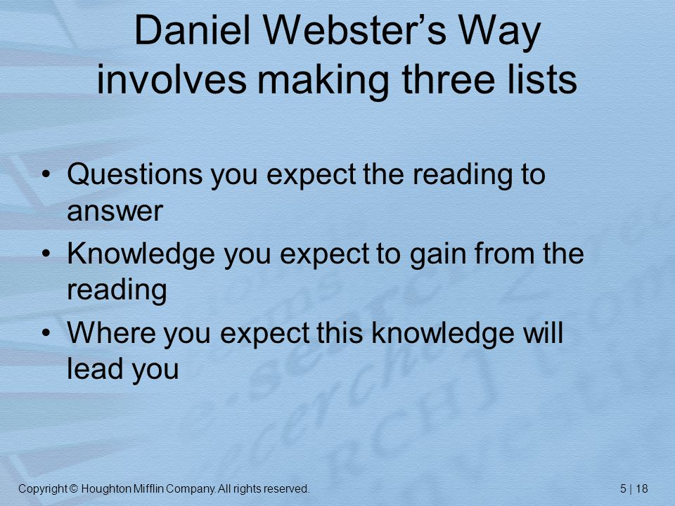 Copyright © Houghton Mifflin Company. All rights reserved.5 | 18 Daniel Webster's Way involves making three lists Questions you expect the reading to