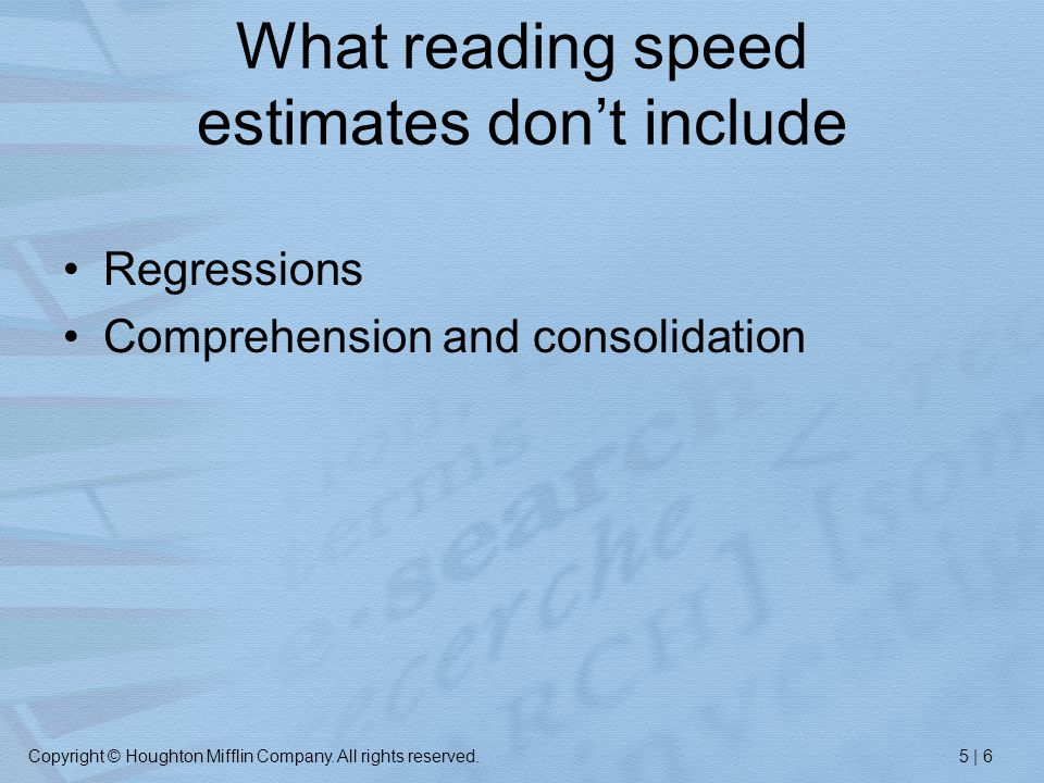 Copyright © Houghton Mifflin Company. All rights reserved.5 | 6 What reading speed estimates don't include Regressions Comprehension and consolidation