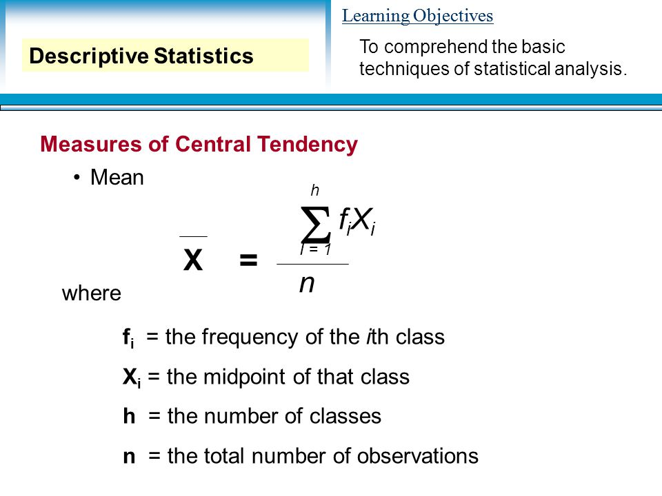 Learning Objectives Measures of Central Tendency Mean Descriptive Statistics X  h I = 1 n fiXifiXi = where f i = the frequency of the ith class X i = the midpoint of that class h = the number of classes n = the total number of observations To comprehend the basic techniques of statistical analysis.