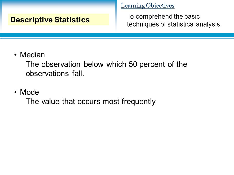 Learning Objectives Median The observation below which 50 percent of the observations fall. Mode The value that occurs most frequently To comprehend t