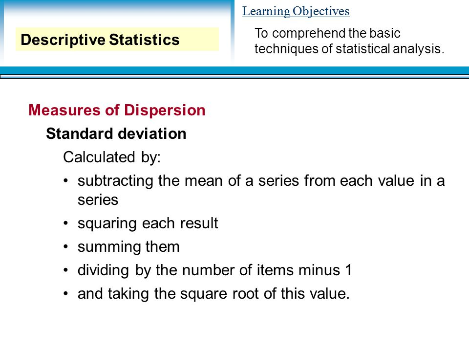 Learning Objectives Measures of Dispersion Standard deviation Calculated by: subtracting the mean of a series from each value in a series squaring each result summing them dividing by the number of items minus 1 and taking the square root of this value.