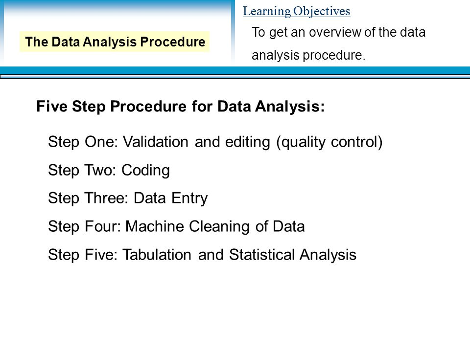 Learning Objectives To get an overview of the data analysis procedure. The Data Analysis Procedure Five Step Procedure for Data Analysis: Step One: Va