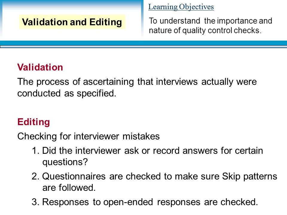 Learning Objectives Validation The process of ascertaining that interviews actually were conducted as specified. Editing Checking for interviewer mist