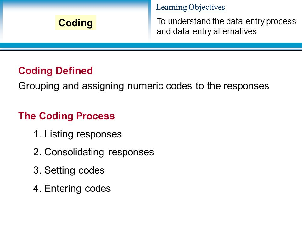 Learning Objectives Coding Defined Grouping and assigning numeric codes to the responses The Coding Process 1.