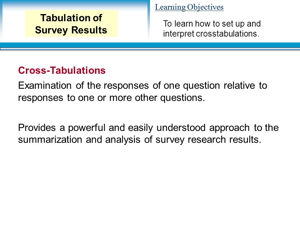 Learning Objectives Cross-Tabulations Examination of the responses of one question relative to responses to one or more other questions. Provides a po