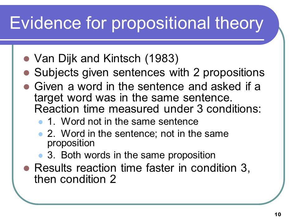 10 Evidence for propositional theory Van Dijk and Kintsch (1983) Subjects given sentences with 2 propositions Given a word in the sentence and asked if a target word was in the same sentence.